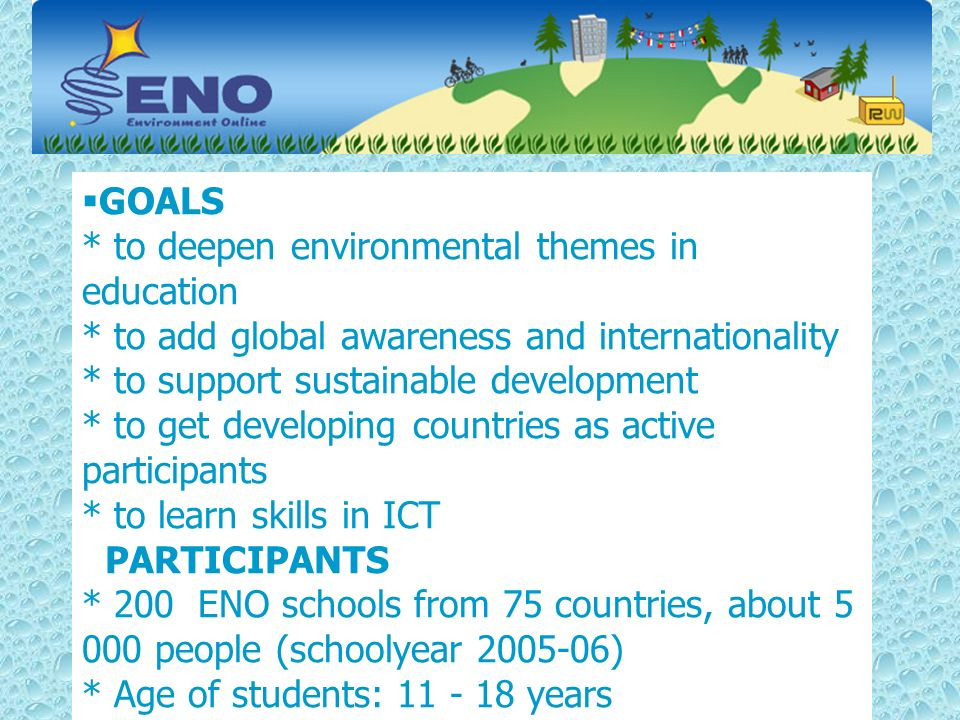 GOALS * to deepen environmental themes in education * to add global awareness and internationality * to support sustainable development * to get developing countries as active participants * to learn skills in ICT PARTICIPANTS * 200 ENO schools from 75 countries, about 5 000 people (schoolyear 2005-06) * Age of students: 11 - 18 years