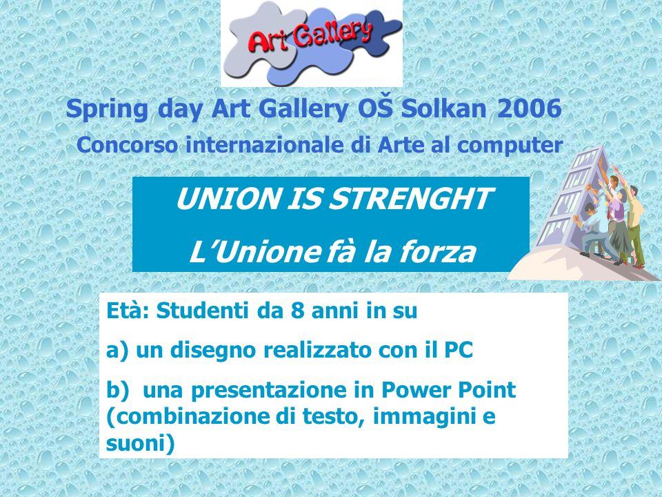 Spring day Art Gallery OŠ Solkan 2006 UNION IS STRENGHT LUnione fà la forza Concorso internazionale di Arte al computer Età: Studenti da 8 anni in su