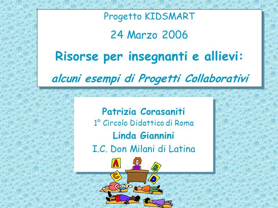 Progetto KIDSMART 24 Marzo 2006 Risorse per insegnanti e allievi: alcuni esempi di Progetti Collaborativi Progetto KIDSMART 24 Marzo 2006 Risorse per