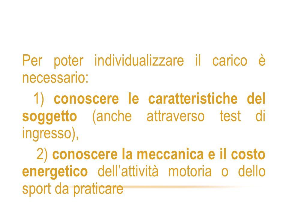 Individualizzazione dei carichi 2 Per poter individualizzare il carico è necessario: 1) conoscere le caratteristiche del soggetto (anche attraverso te