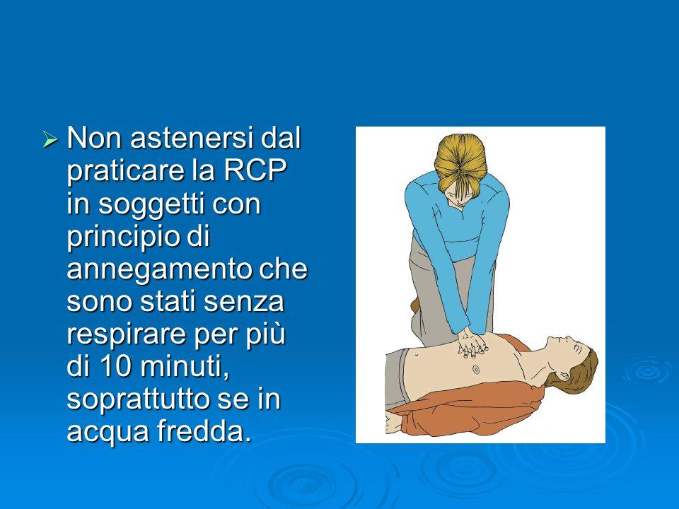 Non astenersi dal praticare la RCP in soggetti con principio di annegamento che sono stati senza respirare per più di 10 minuti, soprattutto se in acq