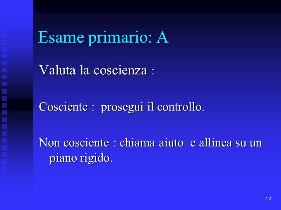 12 Esame primario: A Valuta la coscienza : Cosciente : prosegui il controllo. Non cosciente : chiama aiuto e allinea su un piano rigido.