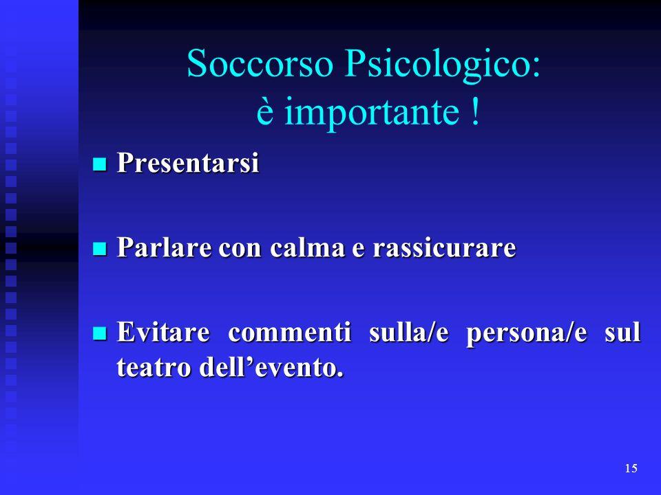 15 Soccorso Psicologico: è importante ! Presentarsi Presentarsi Parlare con calma e rassicurare Parlare con calma e rassicurare Evitare commenti sulla