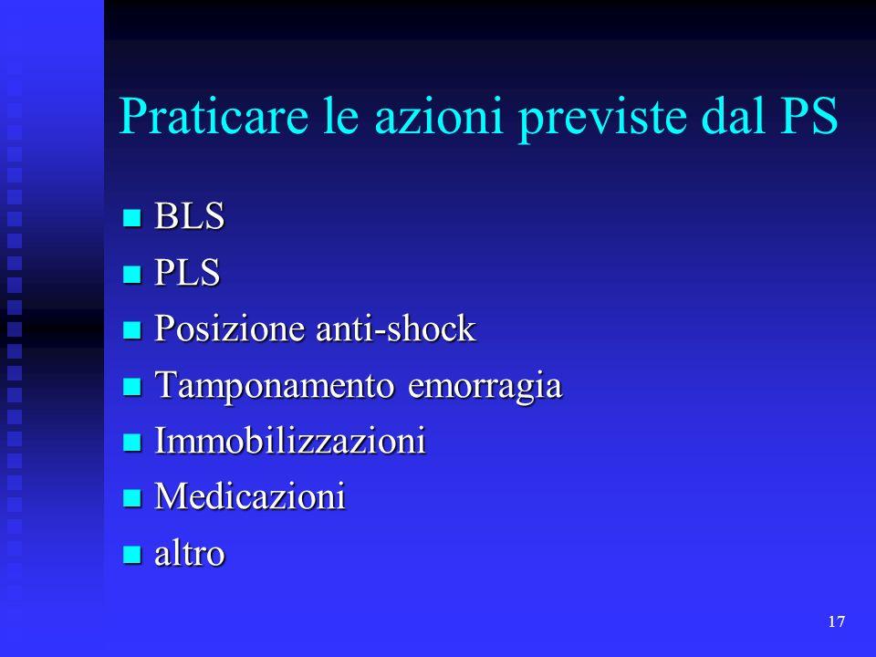 17 Praticare le azioni previste dal PS BLS BLS PLS PLS Posizione anti-shock Posizione anti-shock Tamponamento emorragia Tamponamento emorragia Immobil