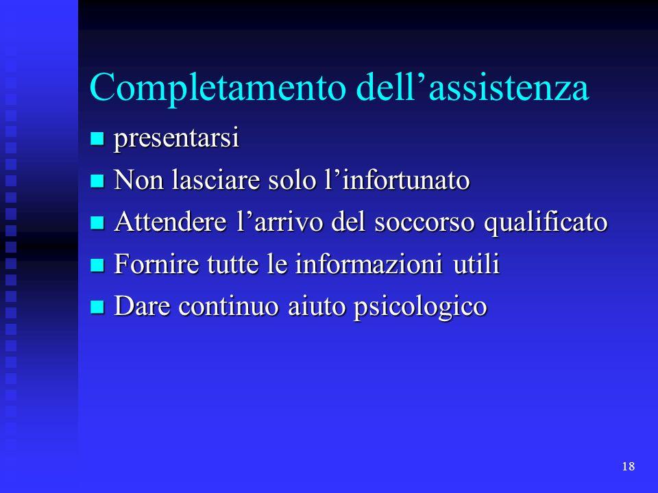 18 Completamento dellassistenza presentarsi presentarsi Non lasciare solo linfortunato Non lasciare solo linfortunato Attendere larrivo del soccorso q