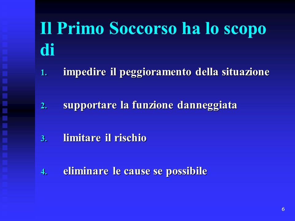 6 Il Primo Soccorso ha lo scopo di 1. impedire il peggioramento della situazione 2. supportare la funzione danneggiata 3. limitare il rischio 4. elimi