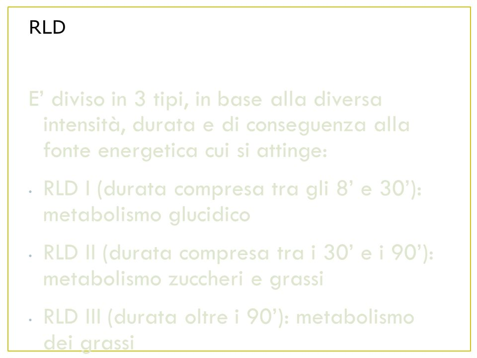 RLD E diviso in 3 tipi, in base alla diversa intensità, durata e di conseguenza alla fonte energetica cui si attinge: RLD I (durata compresa tra gli 8 e 30): metabolismo glucidico RLD II (durata compresa tra i 30 e i 90): metabolismo zuccheri e grassi RLD III (durata oltre i 90): metabolismo dei grassi