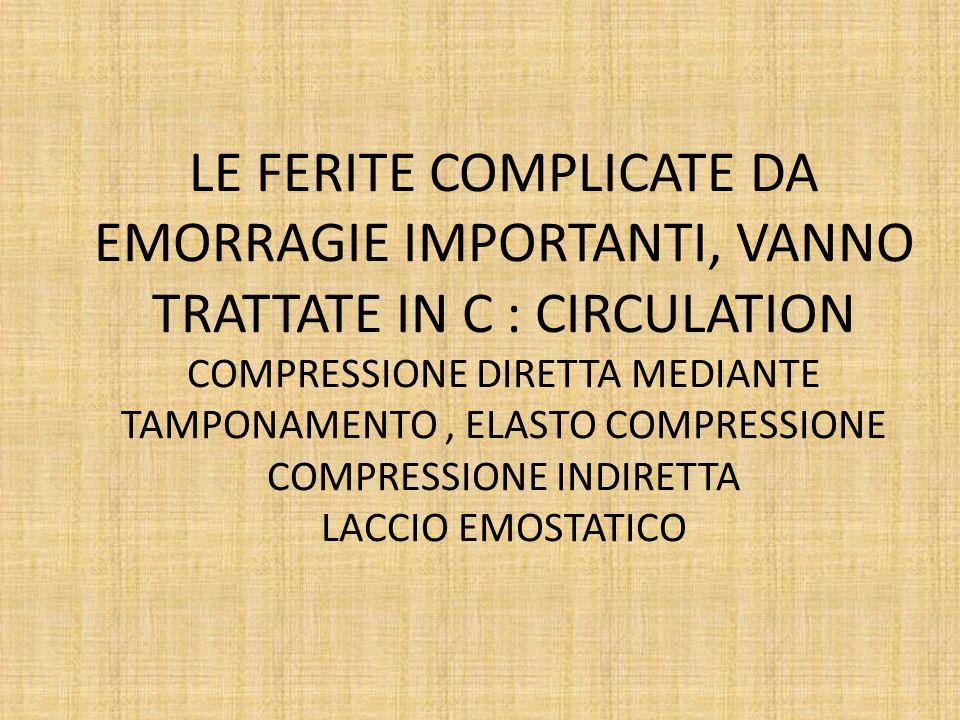 LE FERITE COMPLICATE DA EMORRAGIE IMPORTANTI, VANNO TRATTATE IN C : CIRCULATION COMPRESSIONE DIRETTA MEDIANTE TAMPONAMENTO, ELASTO COMPRESSIONE COMPRE