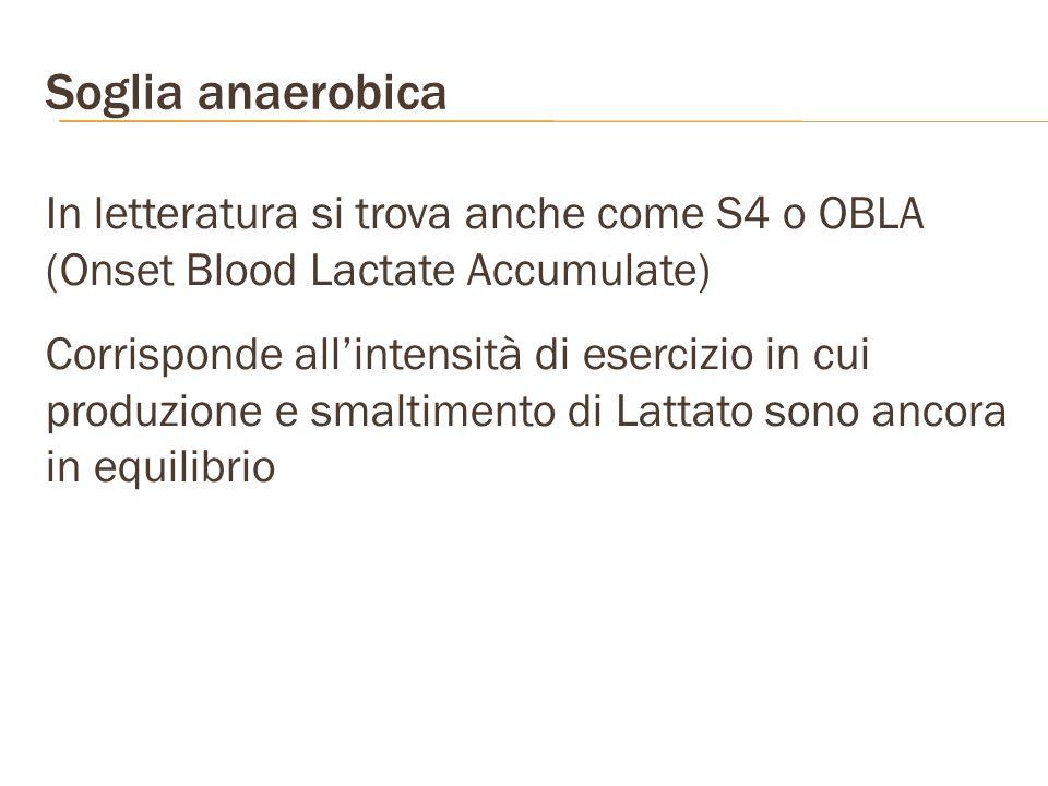 Soglia anaerobica In letteratura si trova anche come S4 o OBLA (Onset Blood Lactate Accumulate) Corrisponde allintensità di esercizio in cui produzion