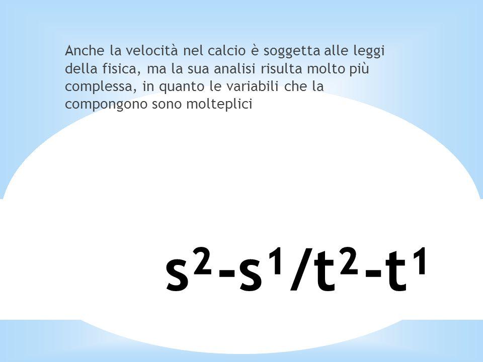 s²-s¹/t²-t¹ Anche la velocità nel calcio è soggetta alle leggi della fisica, ma la sua analisi risulta molto più complessa, in quanto le variabili che