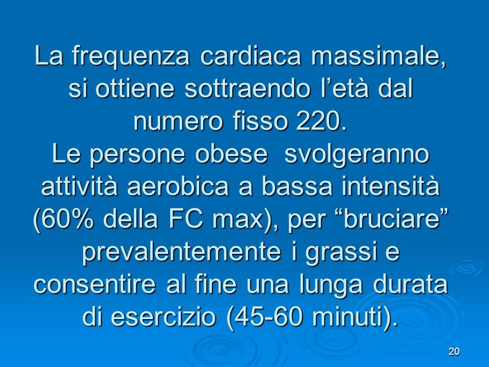 20 La frequenza cardiaca massimale, si ottiene sottraendo letà dal numero fisso 220. Le persone obese svolgeranno attività aerobica a bassa intensità
