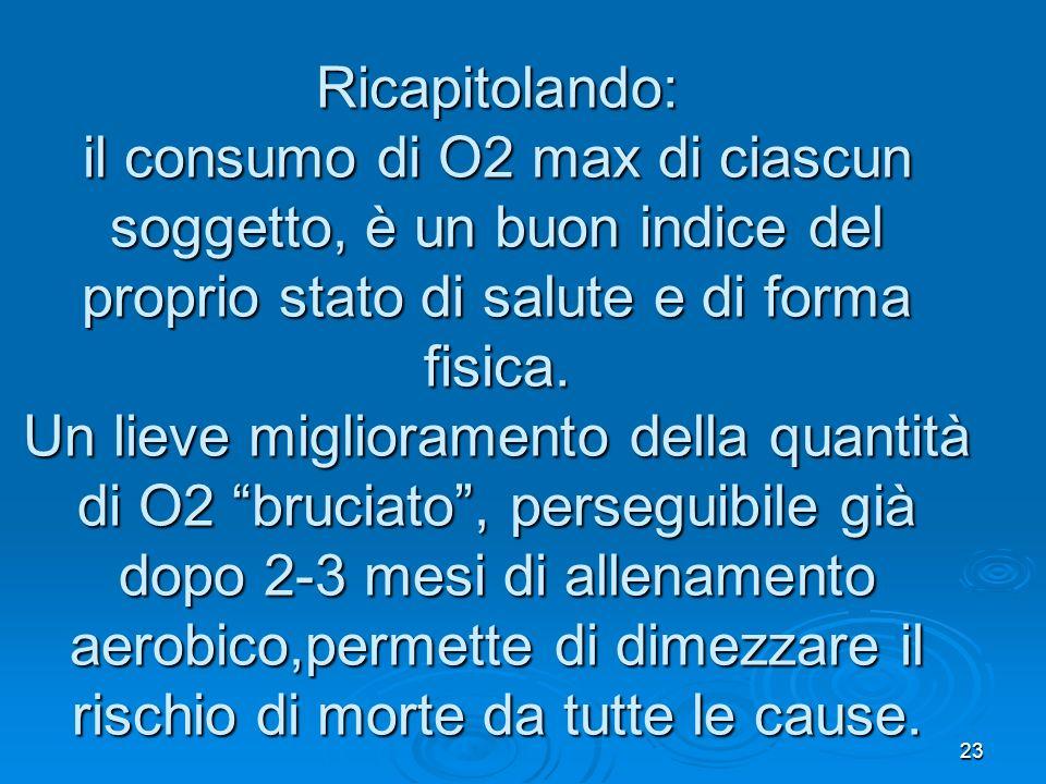 23 Ricapitolando: il consumo di O2 max di ciascun soggetto, è un buon indice del proprio stato di salute e di forma fisica. Un lieve miglioramento del