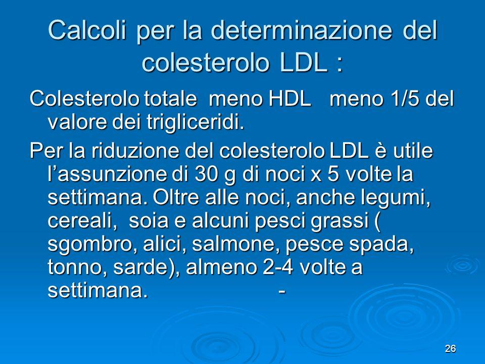 26 Calcoli per la determinazione del colesterolo LDL : Colesterolo totale meno HDL meno 1/5 del valore dei trigliceridi. Per la riduzione del colester