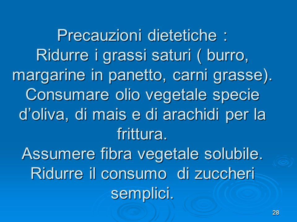 28 Precauzioni dietetiche : Ridurre i grassi saturi ( burro, margarine in panetto, carni grasse). Consumare olio vegetale specie doliva, di mais e di