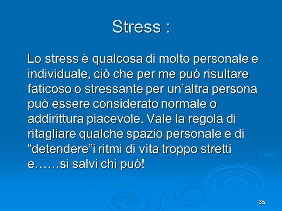 35 Stress : Lo stress è qualcosa di molto personale e individuale, ciò che per me può risultare faticoso o stressante per unaltra persona può essere c