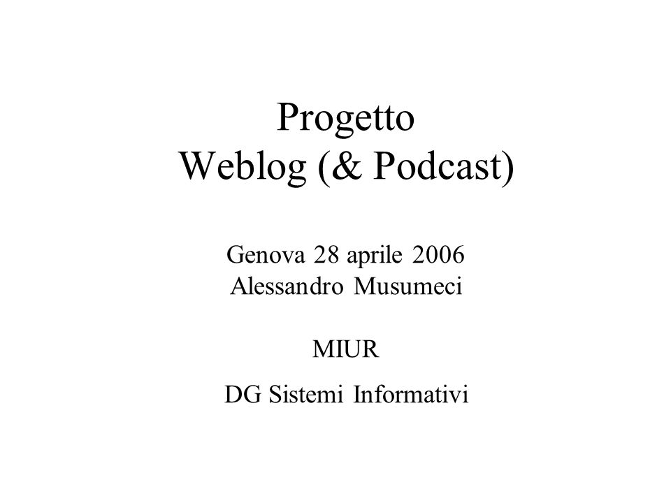 Progetto Weblog (& Podcast) Genova 28 aprile 2006 Alessandro Musumeci MIUR DG Sistemi Informativi