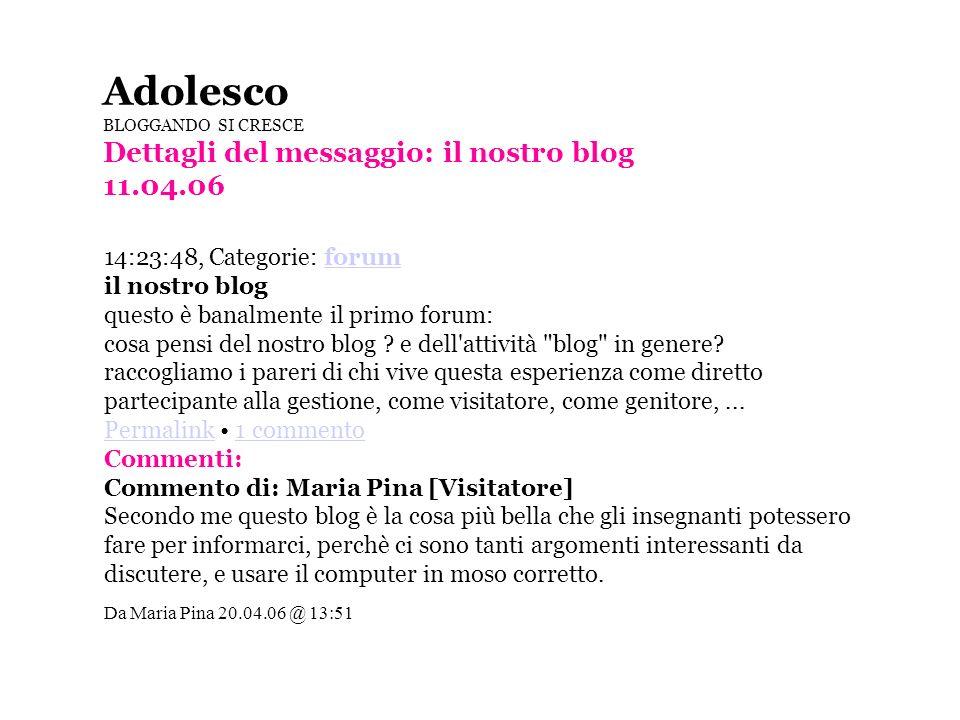 Adolesco BLOGGANDO SI CRESCE Dettagli del messaggio: il nostro blog 11.04.06 14:23:48, Categorie: forum forum il nostro blog questo è banalmente il primo forum: cosa pensi del nostro blog .