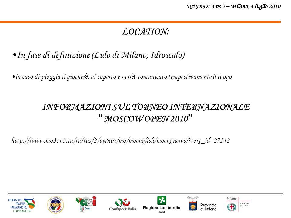 BASKET 3 vs 3 – Milano, 4 luglio 2010 LOCATION: In fase di definizione (Lido di Milano, Idroscalo) in caso di pioggia si giocher à al coperto e verr à comunicato tempestivamente il luogo INFORMAZIONI SUL TORNEO INTERNAZIONALE MOSCOW OPEN 2010 http://www.mo3on3.ru/ru/rus/2/tyrniri/mo/moenglish/moengnews/ text_id=27248