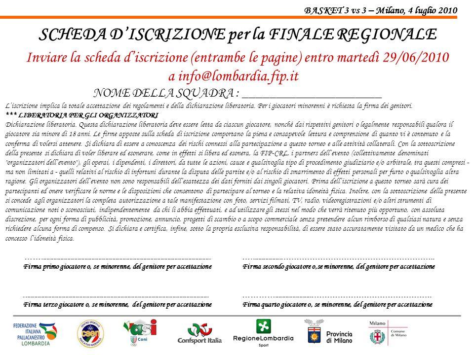 BASKET 3 vs 3 – Milano, 4 luglio 2010 SCHEDA DISCRIZIONE per la FINALE REGIONALE Inviare la scheda discrizione (entrambe le pagine) entro martedì 29/0