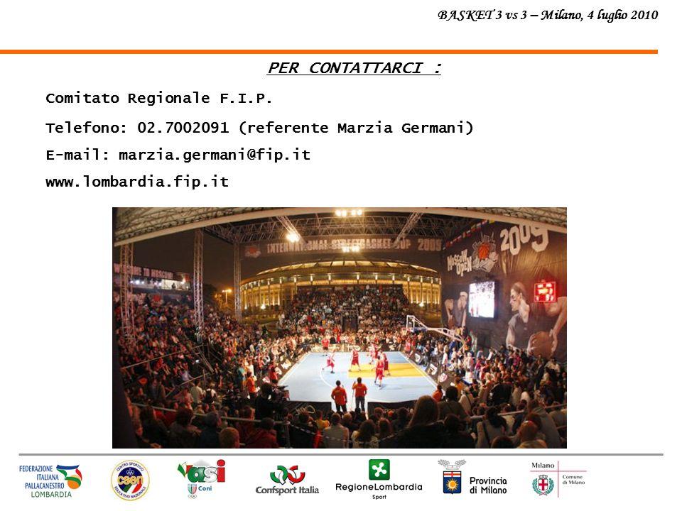 BASKET 3 vs 3 – Milano, 4 luglio 2010 PER CONTATTARCI : Comitato Regionale F.I.P. Telefono: 02.7002091 (referente Marzia Germani) E-mail: marzia.germa
