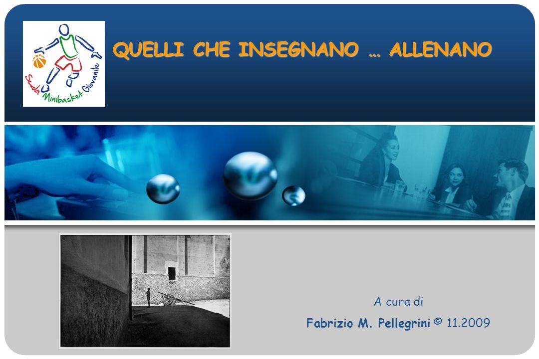 QUELLI CHE INSEGNANO … ALLENANO A cura di Fabrizio M. Pellegrini Fabrizio M. Pellegrini © 11.2009