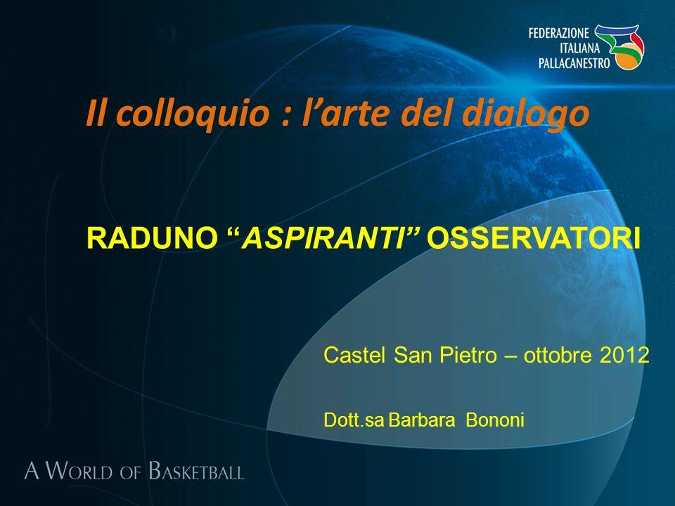 Il colloquio : larte del dialogo Castel San Pietro – ottobre 2012 Dott.sa Barbara Bononi RADUNO ASPIRANTI OSSERVATORI