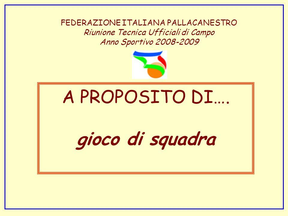 FEDERAZIONE ITALIANA PALLACANESTRO Riunione Tecnica Ufficiali di Campo Anno Sportivo 2008-2009 A PROPOSITO DI…. gioco di squadra