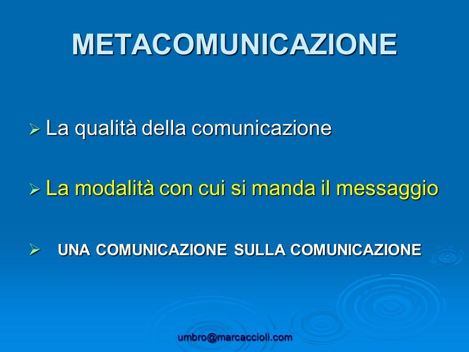 umbro@marcaccioli.com METACOMUNICAZIONE La qualità della comunicazione La qualità della comunicazione La modalità con cui si manda il messaggio La mod