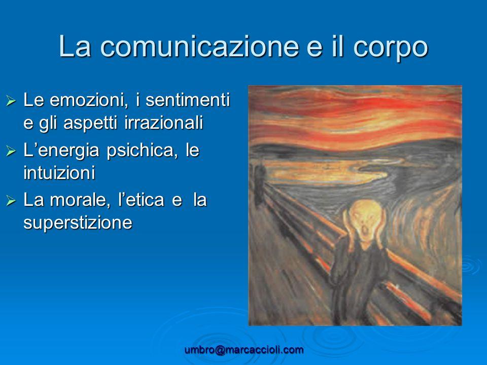 umbro@marcaccioli.com La comunicazione e il corpo Le emozioni, i sentimenti e gli aspetti irrazionali Le emozioni, i sentimenti e gli aspetti irrazion