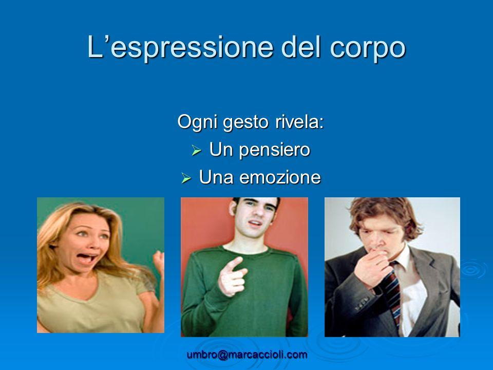 umbro@marcaccioli.com Lespressione del corpo Ogni gesto rivela: Un pensiero Un pensiero Una emozione Una emozione