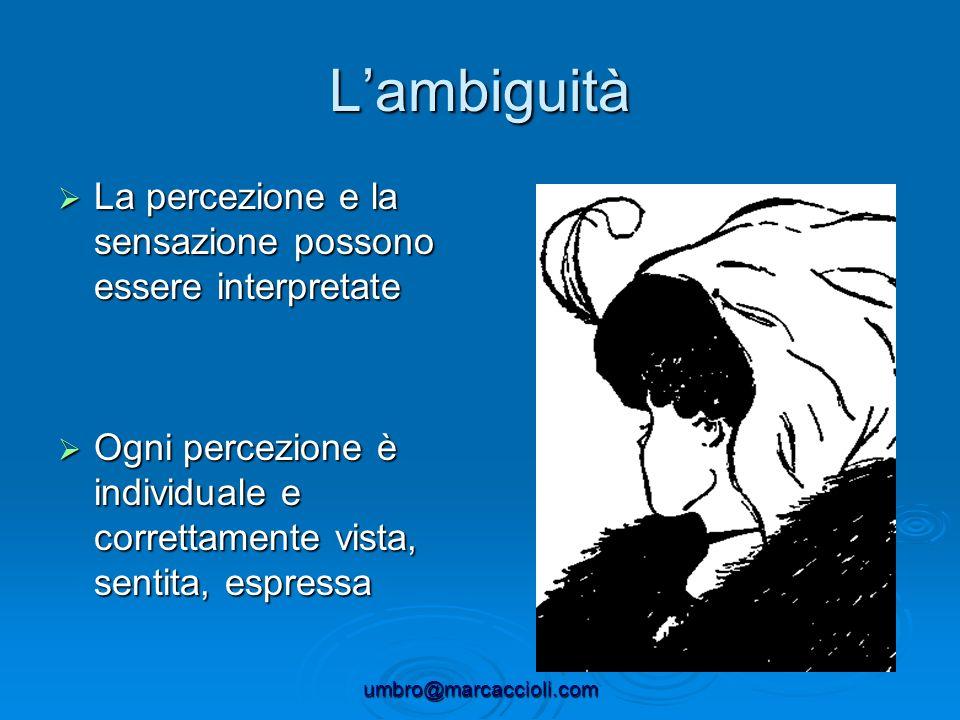 umbro@marcaccioli.com Lambiguità La percezione e la sensazione possono essere interpretate La percezione e la sensazione possono essere interpretate O