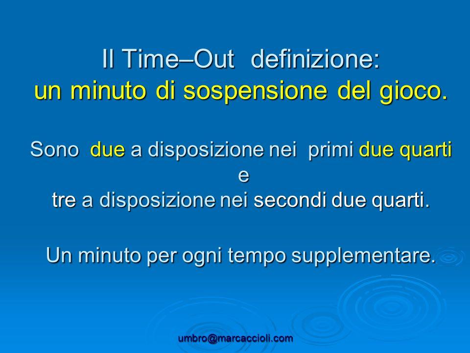 umbro@marcaccioli.com Il Time–Out definizione: un minuto di sospensione del gioco. Sono due a disposizione nei primi due quarti e tre a disposizione n