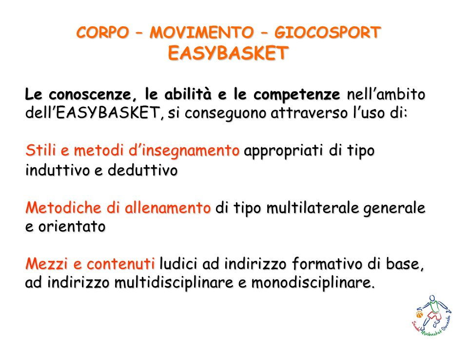 CORPO – MOVIMENTO – GIOCOSPORT EASYBASKET Le conoscenze, le abilità e le competenze nellambito dellEASYBASKET, si conseguono attraverso luso di: Stili