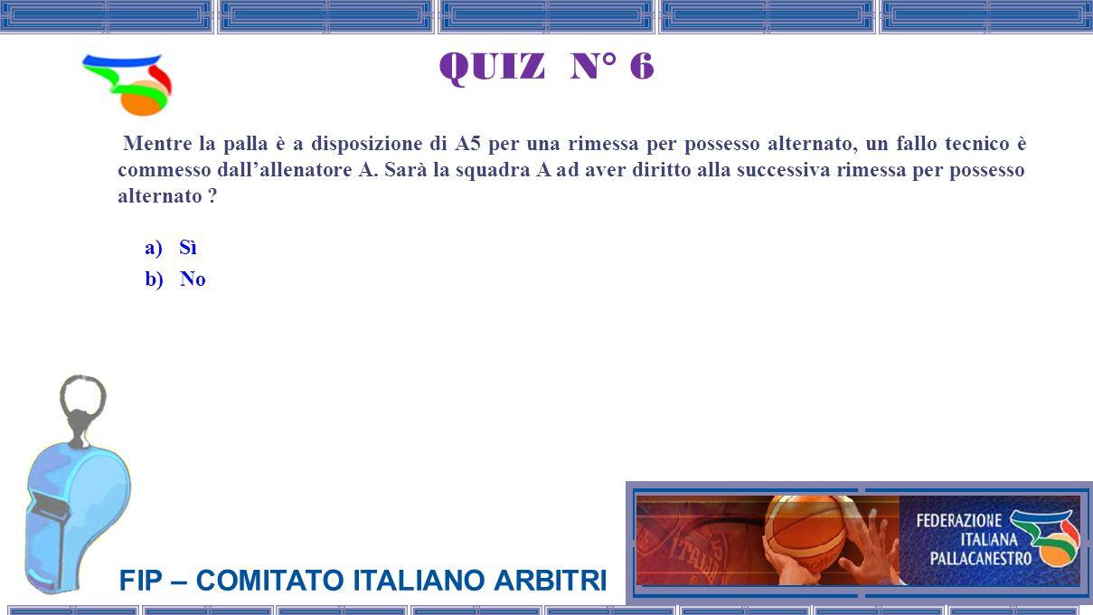 FIP – COMITATO ITALIANO ARBITRI QUIZ N° 6 Mentre la palla è a disposizione di A5 per una rimessa per possesso alternato, un fallo tecnico è commesso dallallenatore A.
