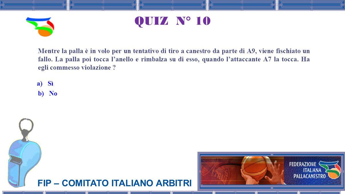 FIP – COMITATO ITALIANO ARBITRI QUIZ N° 10 Mentre la palla è in volo per un tentativo di tiro a canestro da parte di A9, viene fischiato un fallo.