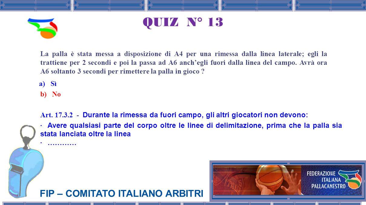 FIP – COMITATO ITALIANO ARBITRI QUIZ N° 13 La palla è stata messa a disposizione di A4 per una rimessa dalla linea laterale; egli la trattiene per 2 secondi e poi la passa ad A6 anchegli fuori dalla linea del campo.