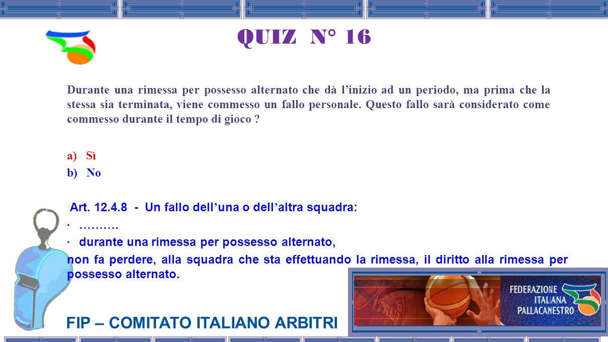 FIP – COMITATO ITALIANO ARBITRI QUIZ N° 16 Durante una rimessa per possesso alternato che dà linizio ad un periodo, ma prima che la stessa sia terminata, viene commesso un fallo personale.