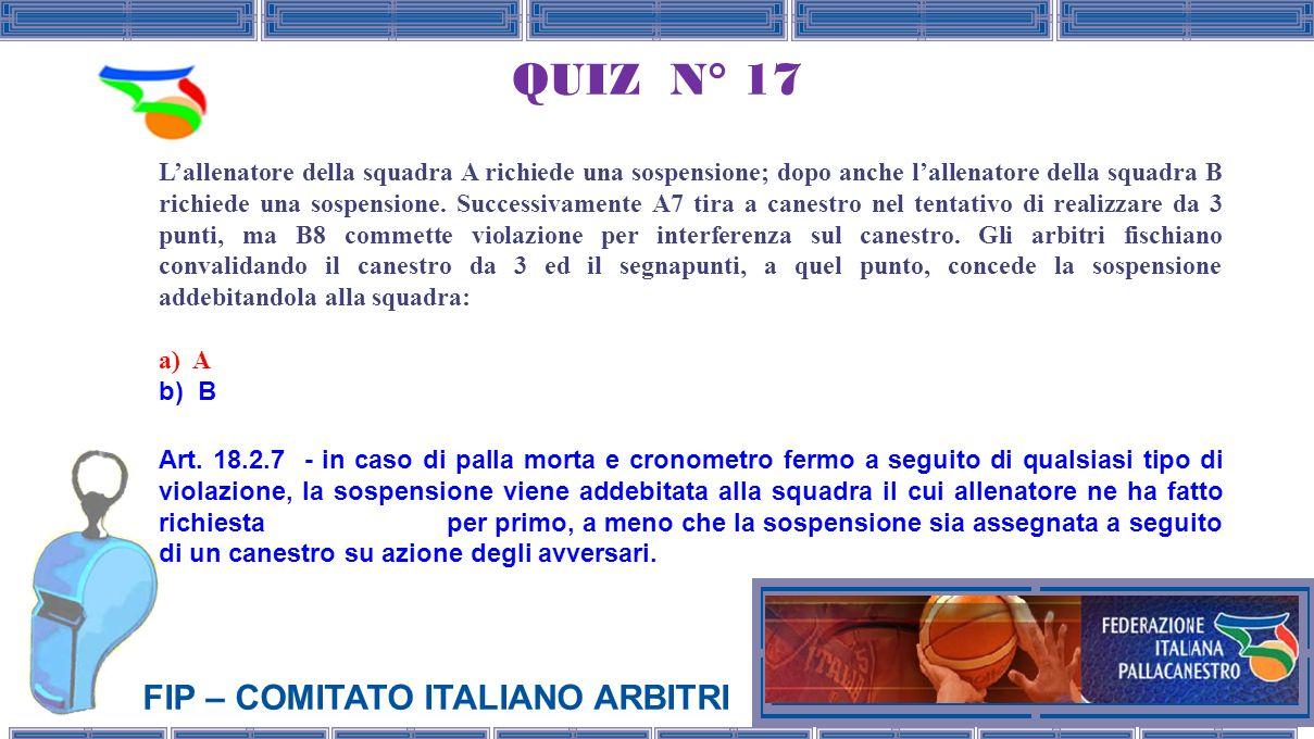 FIP – COMITATO ITALIANO ARBITRI QUIZ N° 17 Lallenatore della squadra A richiede una sospensione; dopo anche lallenatore della squadra B richiede una sospensione.