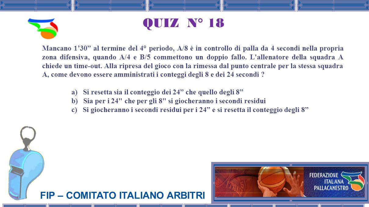 FIP – COMITATO ITALIANO ARBITRI QUIZ N° 18 Mancano 130 al termine del 4° periodo, A/8 è in controllo di palla da 4 secondi nella propria zona difensiva, quando A/4 e B/5 commettono un doppio fallo.