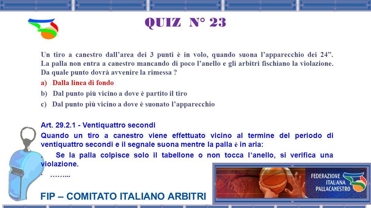FIP – COMITATO ITALIANO ARBITRI QUIZ N° 23 Un tiro a canestro dallarea dei 3 punti è in volo, quando suona lapparecchio dei 24.
