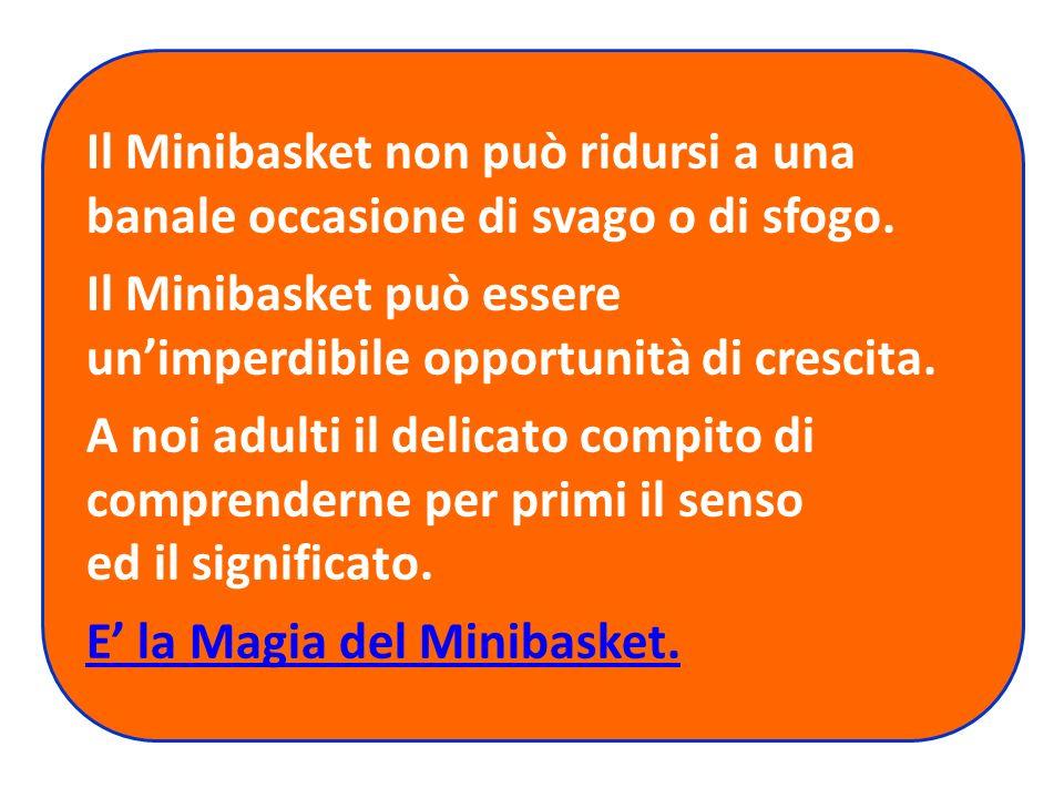 Il Minibasket non può ridursi a una banale occasione di svago o di sfogo. Il Minibasket può essere unimperdibile opportunità di crescita. A noi adulti