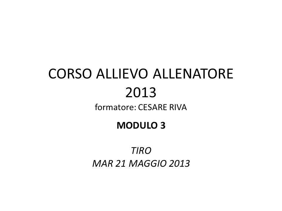 CORSO ALLIEVO ALLENATORE 2013 formatore: CESARE RIVA MODULO 3 TIRO MAR 21 MAGGIO 2013