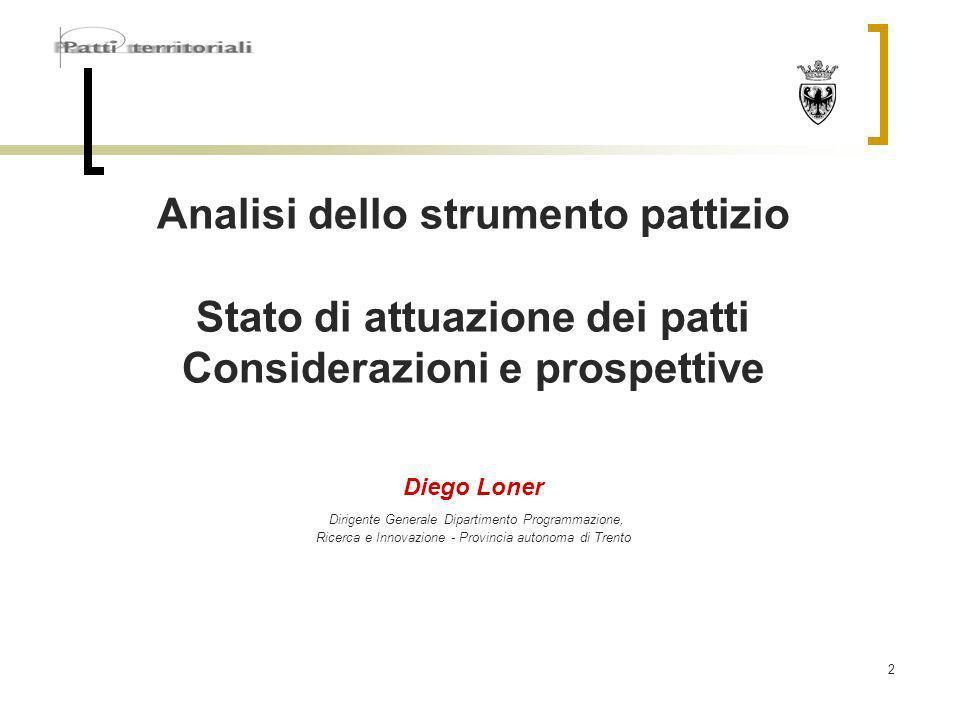 2 Analisi dello strumento pattizio Stato di attuazione dei patti Considerazioni e prospettive Diego Loner Dirigente Generale Dipartimento Programmazione, Ricerca e Innovazione - Provincia autonoma di Trento