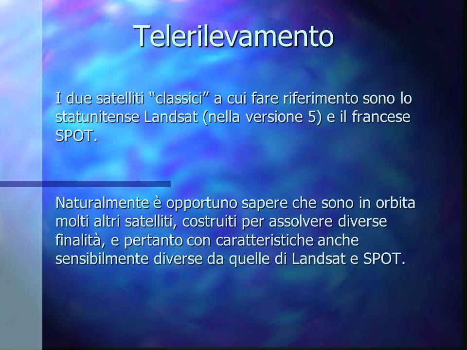 Telerilevamento I due satelliti classici a cui fare riferimento sono lo statunitense Landsat (nella versione 5) e il francese SPOT. Naturalmente è opp