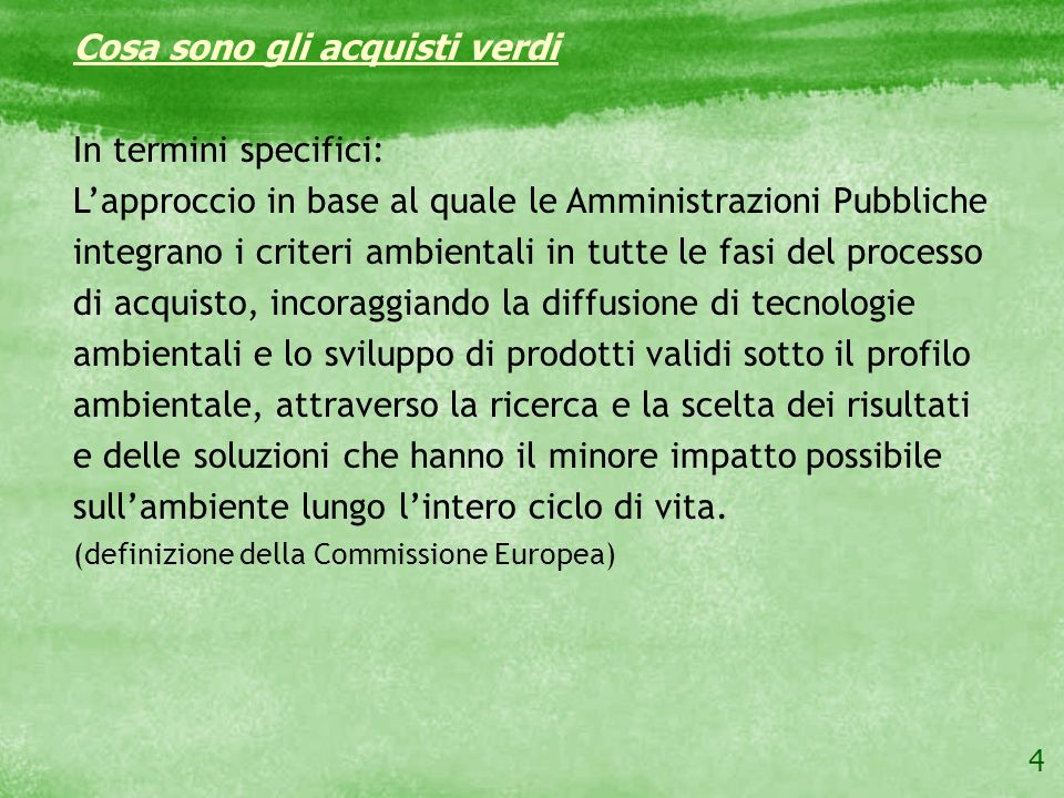 4 Cosa sono gli acquisti verdi In termini specifici: Lapproccio in base al quale le Amministrazioni Pubbliche integrano i criteri ambientali in tutte