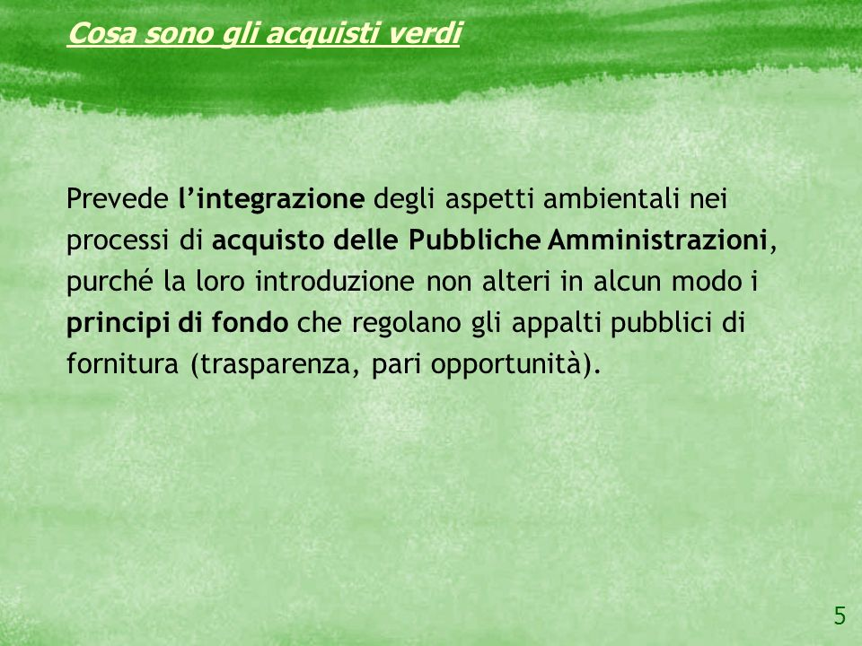 5 Cosa sono gli acquisti verdi Prevede lintegrazione degli aspetti ambientali nei processi di acquisto delle Pubbliche Amministrazioni, purché la loro