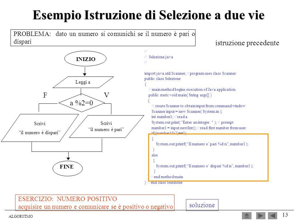 ALGORITMO 13 Esempio Istruzione di Selezione a due vie // // Selezione.java // import java.util.Scanner; // program uses class Scanner public class Se