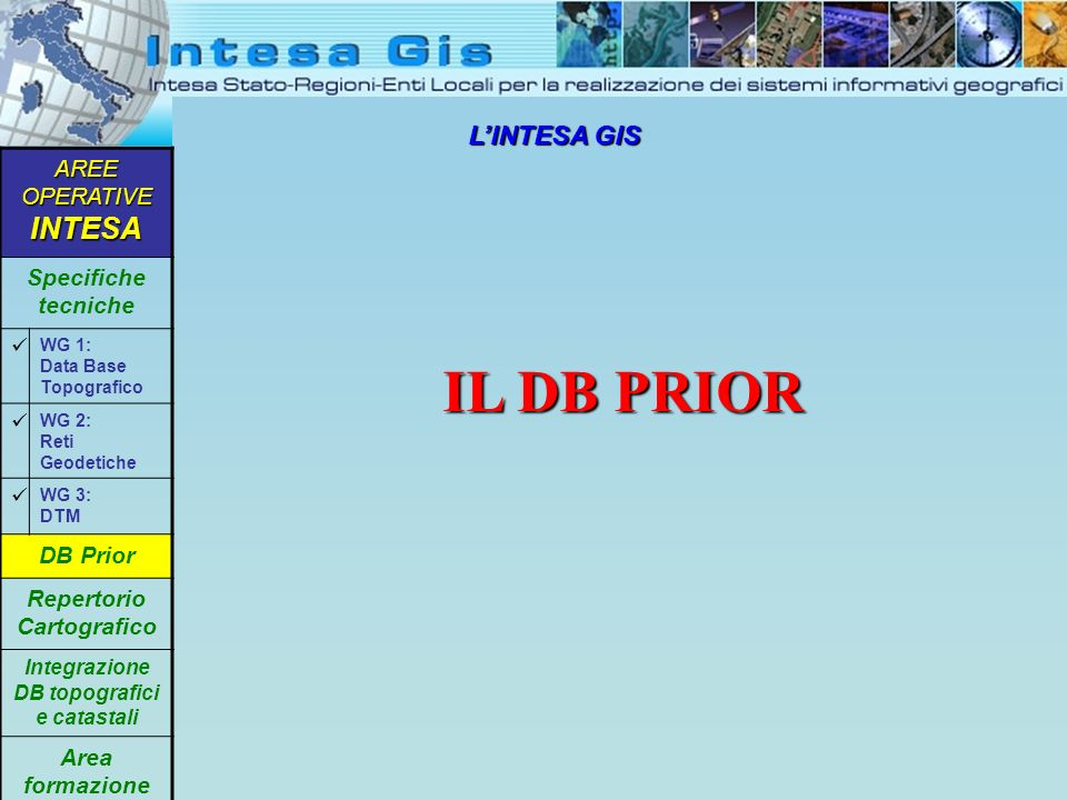 LINTESA GIS IL DB PRIOR AREE OPERATIVE INTESA Specifiche tecniche WG 1: Data Base Topografico WG 2: Reti Geodetiche WG 3: DTM DB Prior Repertorio Cartografico Integrazione DB topografici e catastali Area formazione