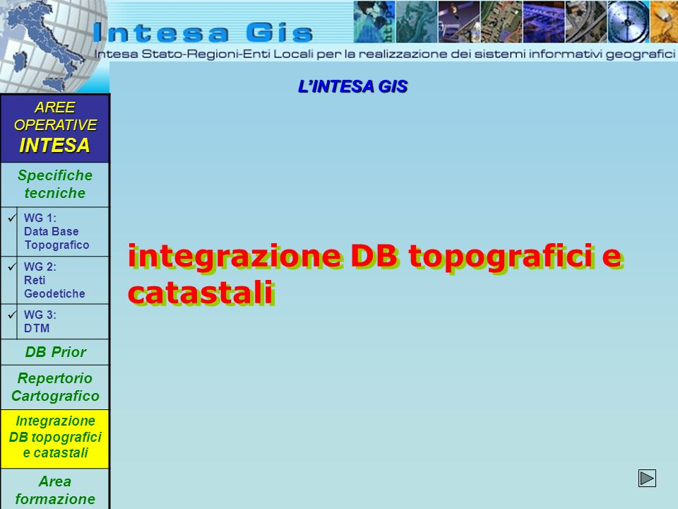 LINTESA GIS integrazione DB topografici e catastali AREE OPERATIVE INTESA Specifiche tecniche WG 1: Data Base Topografico WG 2: Reti Geodetiche WG 3: DTM DB Prior Repertorio Cartografico Integrazione DB topografici e catastali Area formazione