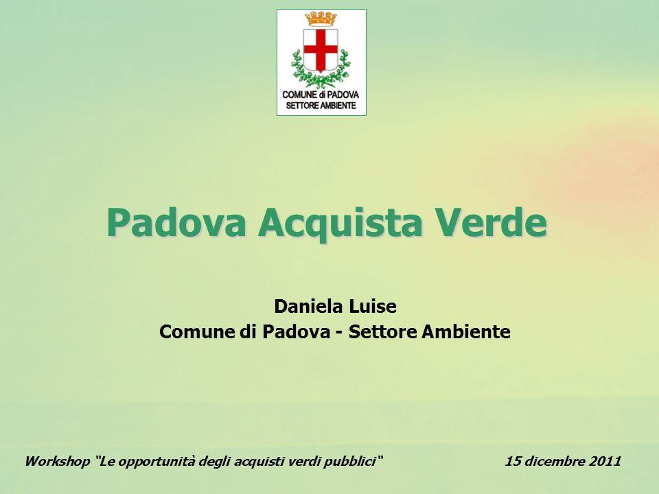 Padova Acquista Verde Workshop Le opportunità degli acquisti verdi pubblici15 dicembre 2011 Daniela Luise Comune di Padova - Settore Ambiente